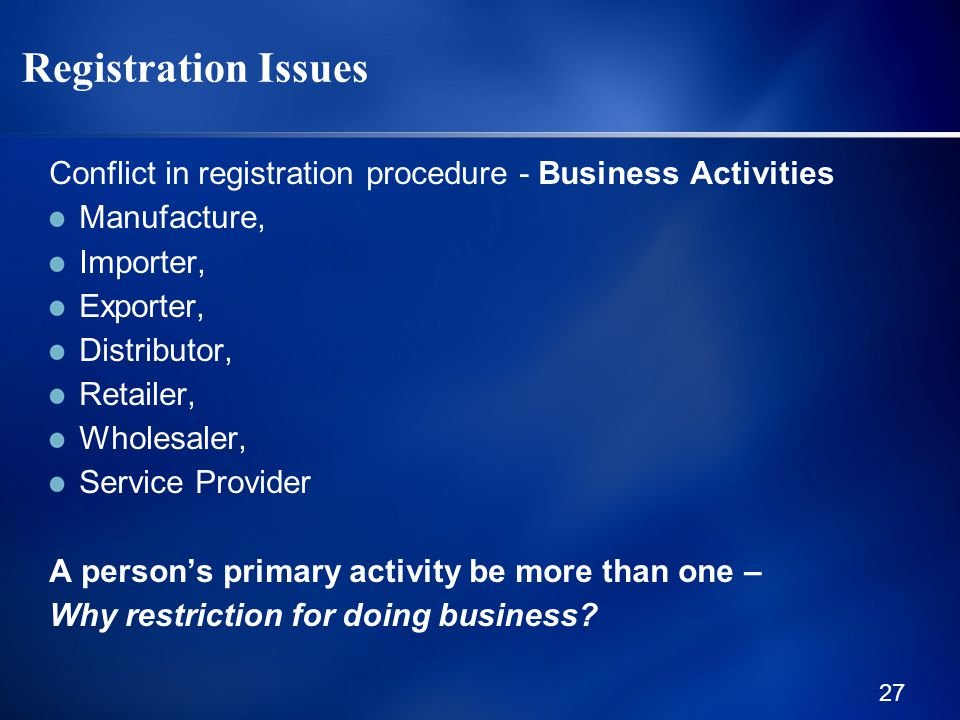 27 Registration Issues Conflict in registration procedure - Business Activities Manufacture, Importer, Exporter, Distributor, Retailer, Wholesaler, Service Provider A person's primary activity be more than one – Why restriction for doing business
