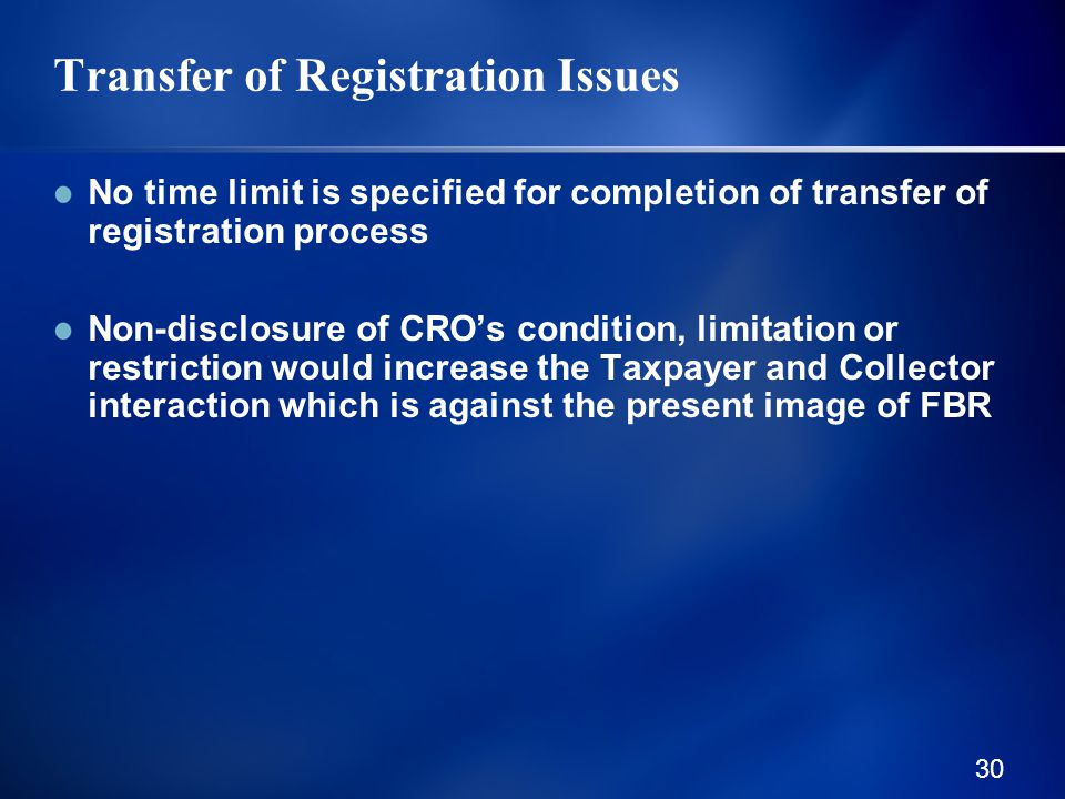 30 Transfer of Registration Issues No time limit is specified for completion of transfer of registration process Non-disclosure of CRO's condition, limitation or restriction would increase the Taxpayer and Collector interaction which is against the present image of FBR