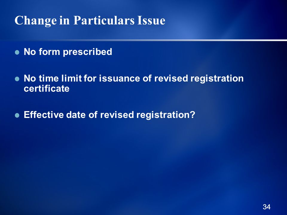 34 Change in Particulars Issue No form prescribed No time limit for issuance of revised registration certificate Effective date of revised registration