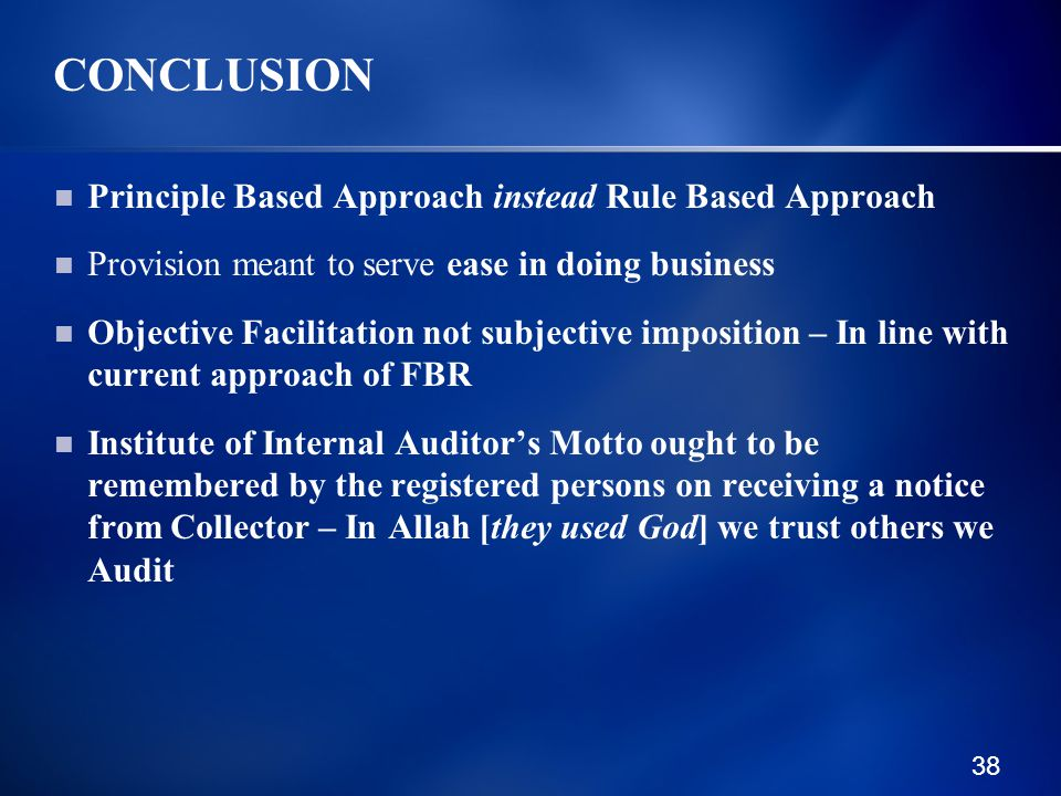 38 CONCLUSION Principle Based Approach instead Rule Based Approach Provision meant to serve ease in doing business Objective Facilitation not subjective imposition – In line with current approach of FBR Institute of Internal Auditor's Motto ought to be remembered by the registered persons on receiving a notice from Collector – In Allah [they used God] we trust others we Audit