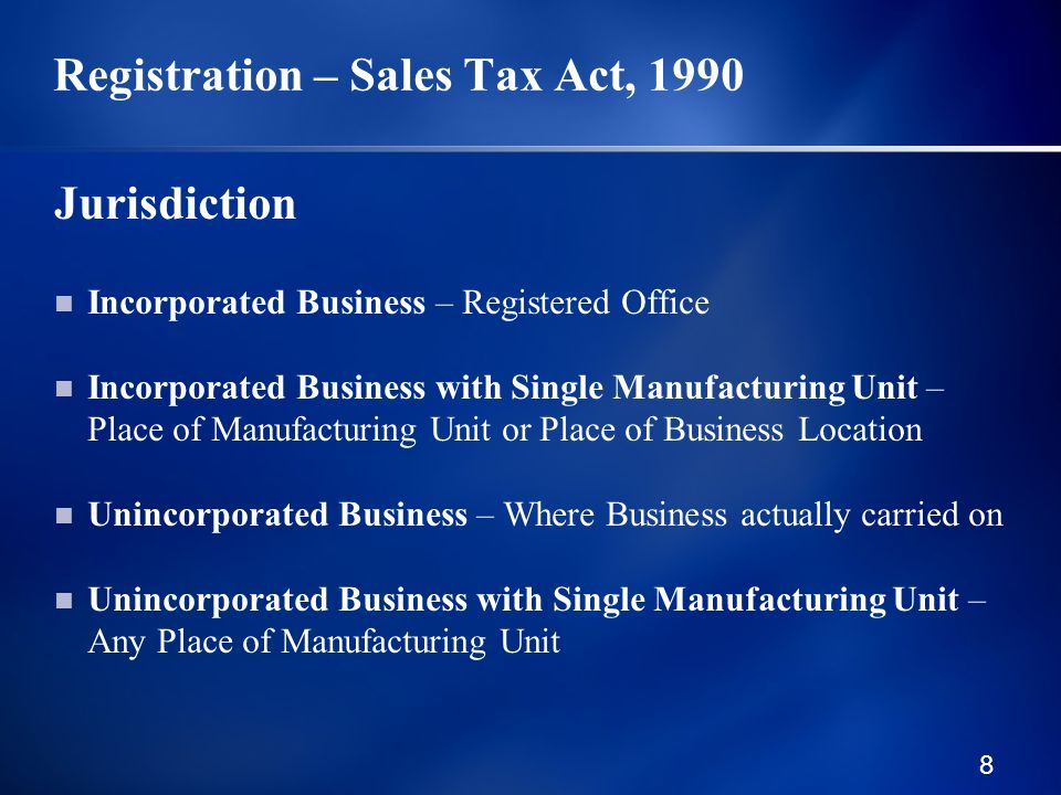 8 Registration – Sales Tax Act, 1990 Jurisdiction Incorporated Business – Registered Office Incorporated Business with Single Manufacturing Unit – Place of Manufacturing Unit or Place of Business Location Unincorporated Business – Where Business actually carried on Unincorporated Business with Single Manufacturing Unit – Any Place of Manufacturing Unit