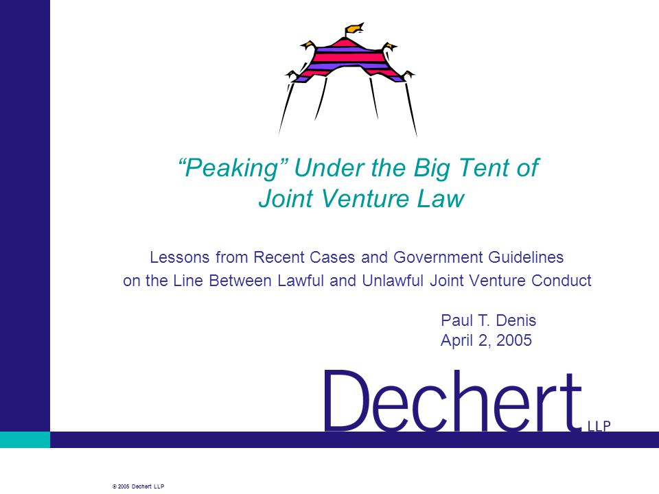 "© 2005 Dechert LLP ""Peaking"" Under the Big Tent of Joint Venture Law Lessons from Recent Cases and Government Guidelines on the Line Between Lawful an"
