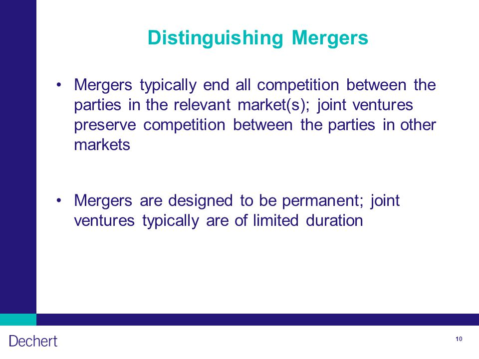 10 Distinguishing Mergers Mergers typically end all competition between the parties in the relevant market(s); joint ventures preserve competition bet