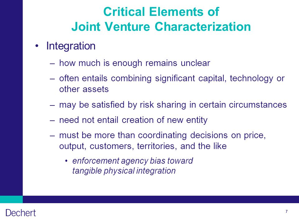 7 Critical Elements of Joint Venture Characterization Integration –how much is enough remains unclear –often entails combining significant capital, technology or other assets –may be satisfied by risk sharing in certain circumstances –need not entail creation of new entity –must be more than coordinating decisions on price, output, customers, territories, and the like enforcement agency bias toward tangible physical integration