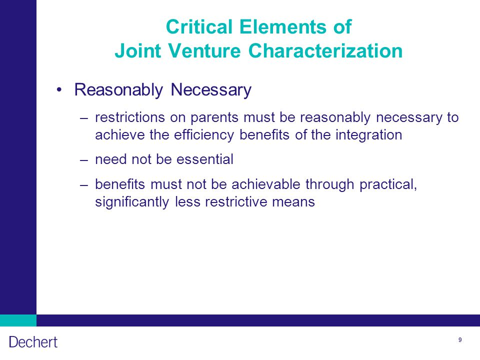 9 Critical Elements of Joint Venture Characterization Reasonably Necessary –restrictions on parents must be reasonably necessary to achieve the effici