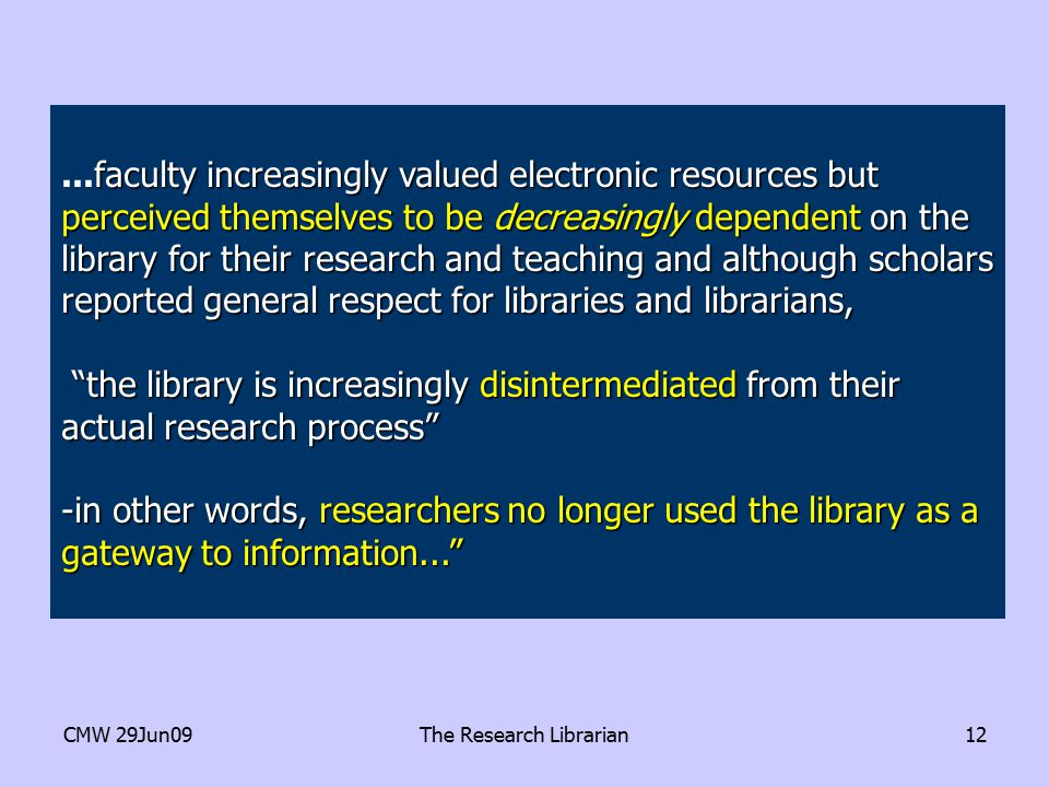 CMW 29Jun09The Research Librarian12 faculty increasingly valued electronic resources but perceived themselves to be decreasingly dependent on the library for their research and teaching and although scholars reported general respect for libraries and librarians,...faculty increasingly valued electronic resources but perceived themselves to be decreasingly dependent on the library for their research and teaching and although scholars reported general respect for libraries and librarians, the library is increasingly disintermediated from their actual research process the library is increasingly disintermediated from their actual research process -in other words, researchers no longer used the library as a gateway to information...