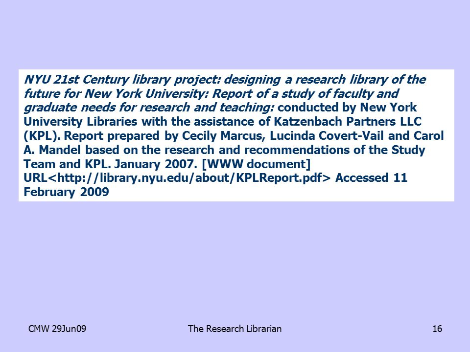 CMW 29Jun09The Research Librarian16 NYU 21st Century library project: designing a research library of the future for New York University: Report of a study of faculty and graduate needs for research and teaching: conducted by New York University Libraries with the assistance of Katzenbach Partners LLC (KPL).