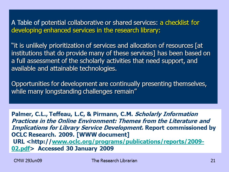 CMW 29Jun09The Research Librarian21 otential collaborative or shared services: a checklist for developing enhanced services in the research library: A Table of potential collaborative or shared services: a checklist for developing enhanced services in the research library: it is unlikely prioritization of services and allocation of resources [at institutions that do provide many of these services] has been based on a full assessment of the scholarly activities that need support, and available and attainable technologies.