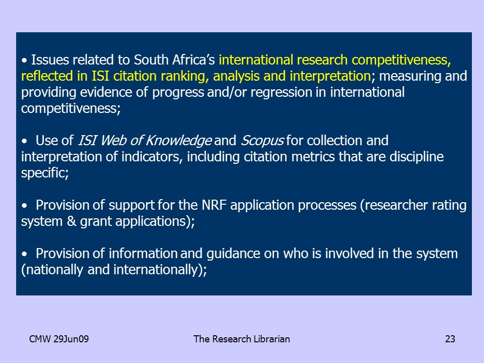 CMW 29Jun09The Research Librarian23 Issues related to South Africa's international research competitiveness, reflected in ISI citation ranking, analysis and interpretation; measuring and providing evidence of progress and/or regression in international competitiveness; Use of ISI Web of Knowledge and Scopus for collection and interpretation of indicators, including citation metrics that are discipline specific; Provision of support for the NRF application processes (researcher rating system & grant applications); Provision of information and guidance on who is involved in the system (nationally and internationally);