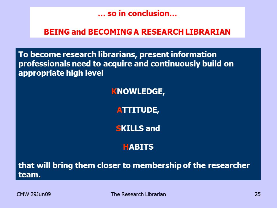 CMW 29Jun09The Research Librarian25 To become research librarians, present information professionals need to acquire and continuously build on appropriate high level KNOWLEDGE, ATTITUDE, SKILLS and HABITS that will bring them closer to membership of the researcher team.