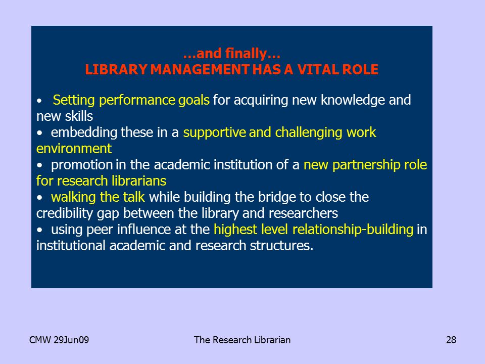 CMW 29Jun09The Research Librarian28 …and finally… LIBRARY MANAGEMENT HAS A VITAL ROLE Setting performance goals for acquiring new knowledge and new skills embedding these in a supportive and challenging work environment promotion in the academic institution of a new partnership role for research librarians walking the talk while building the bridge to close the credibility gap between the library and researchers using peer influence at the highest level relationship-building in institutional academic and research structures.