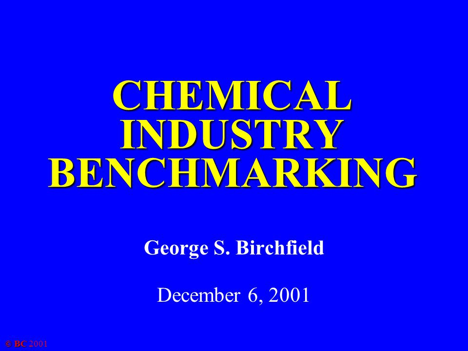 © BC 2001 CHEMICAL INDUSTRY BENCHMARKING George S. Birchfield December 6, 2001