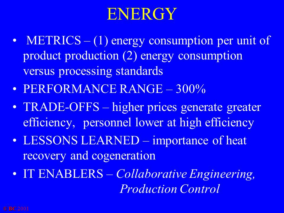 © BC 2001 ENERGY METRICS – (1) energy consumption per unit of product production (2) energy consumption versus processing standards PERFORMANCE RANGE – 300% TRADE-OFFS – higher prices generate greater efficiency, personnel lower at high efficiency LESSONS LEARNED – importance of heat recovery and cogeneration IT ENABLERS – Collaborative Engineering, Production Control