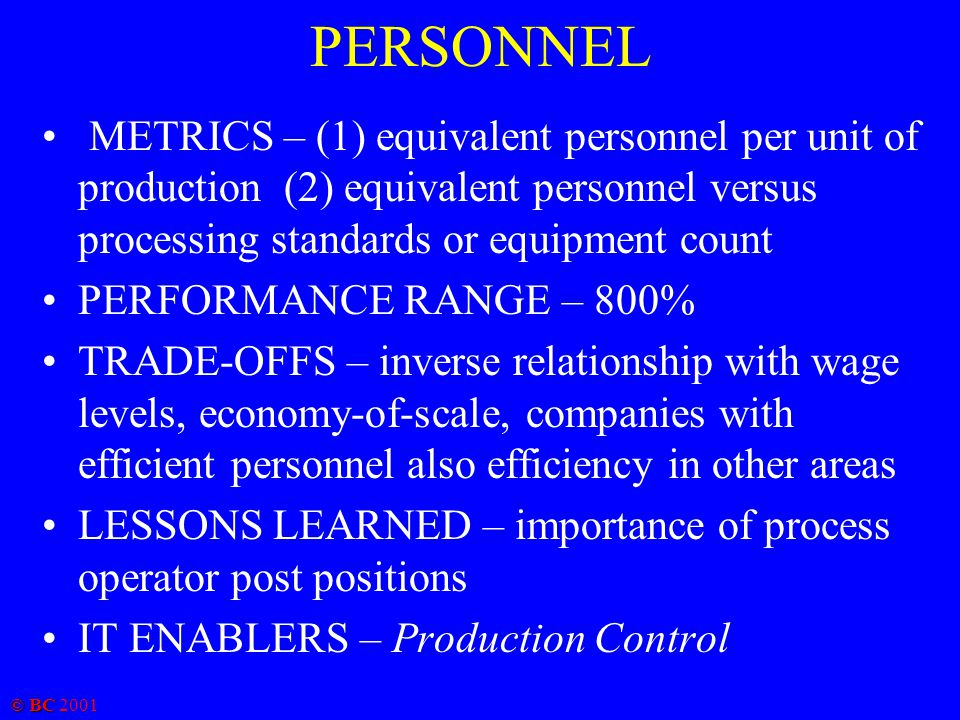 © BC 2001 PERSONNEL METRICS – (1) equivalent personnel per unit of production (2) equivalent personnel versus processing standards or equipment count
