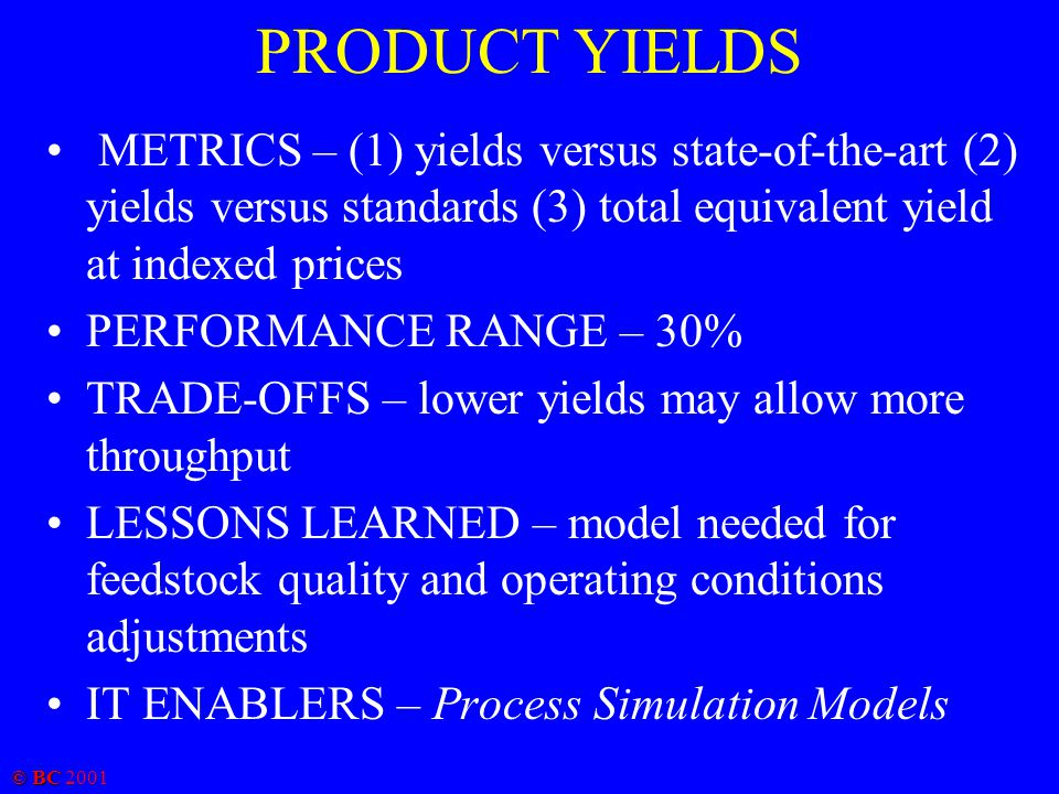 © BC 2001 PRODUCT YIELDS METRICS – (1) yields versus state-of-the-art (2) yields versus standards (3) total equivalent yield at indexed prices PERFORMANCE RANGE – 30% TRADE-OFFS – lower yields may allow more throughput LESSONS LEARNED – model needed for feedstock quality and operating conditions adjustments IT ENABLERS – Process Simulation Models