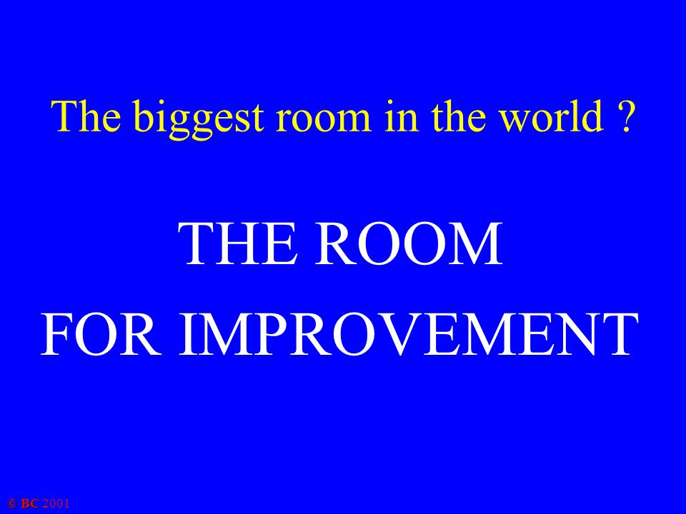 © BC 2001 The biggest room in the world ? THE ROOM FOR IMPROVEMENT
