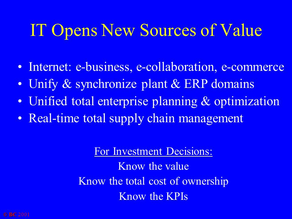 © BC 2001 IT Opens New Sources of Value Internet: e-business, e-collaboration, e-commerce Unify & synchronize plant & ERP domains Unified total enterprise planning & optimization Real-time total supply chain management For Investment Decisions: Know the value Know the total cost of ownership Know the KPIs