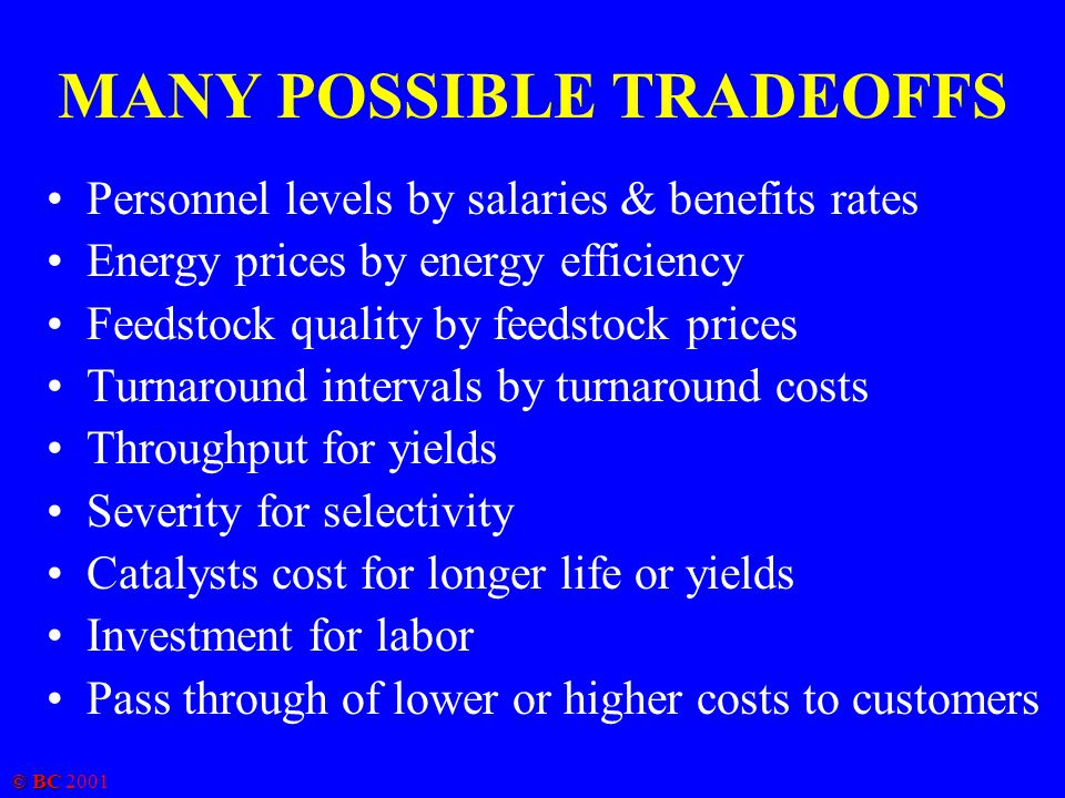 © BC 2001 MANY POSSIBLE TRADEOFFS Personnel levels by salaries & benefits rates Energy prices by energy efficiency Feedstock quality by feedstock prices Turnaround intervals by turnaround costs Throughput for yields Severity for selectivity Catalysts cost for longer life or yields Investment for labor Pass through of lower or higher costs to customers