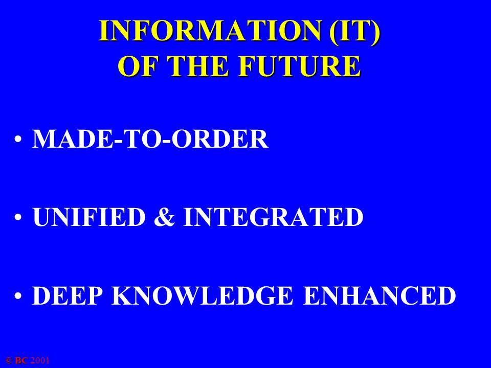 © BC 2001 INFORMATION (IT) OF THE FUTURE MADE-TO-ORDER UNIFIED & INTEGRATED DEEP KNOWLEDGE ENHANCED