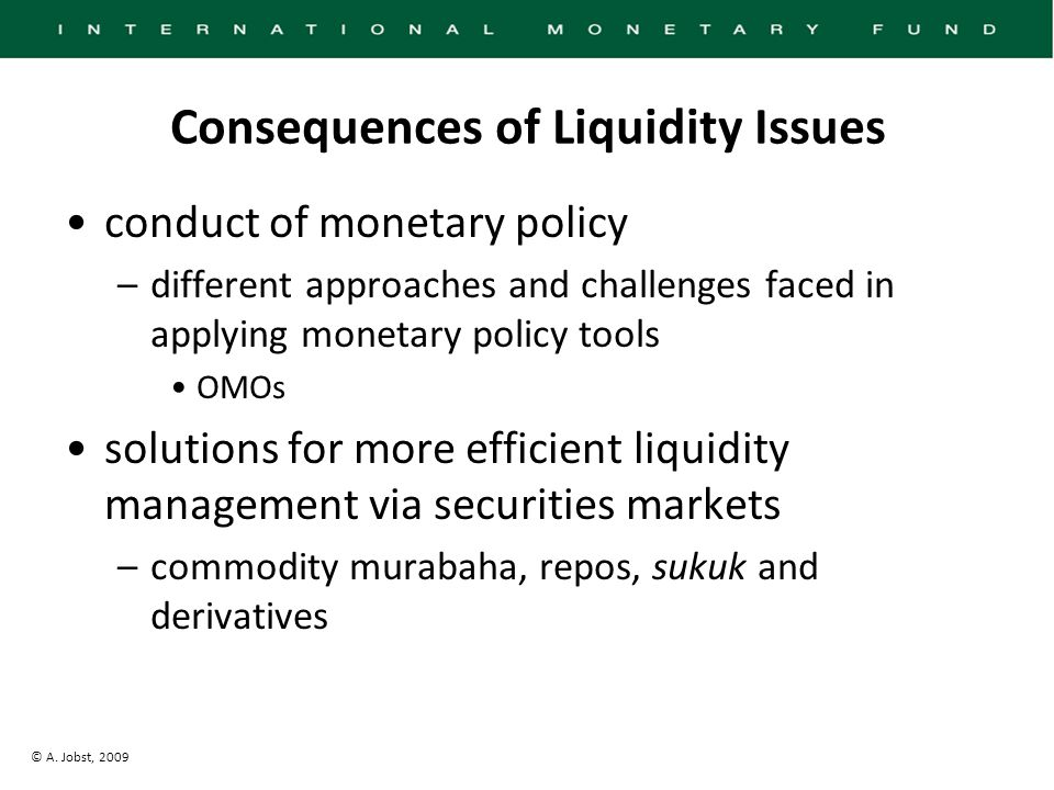 © A. Jobst, 2009 Consequences of Liquidity Issues conduct of monetary policy –different approaches and challenges faced in applying monetary policy to