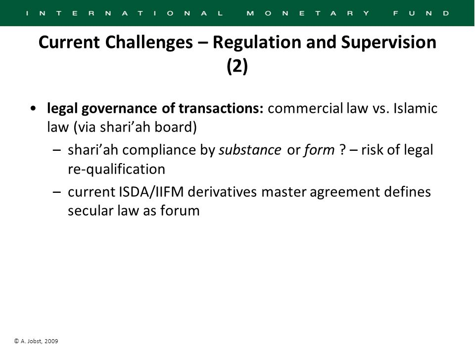 © A. Jobst, 2009 Current Challenges – Regulation and Supervision (2) legal governance of transactions: commercial law vs. Islamic law (via shari'ah bo