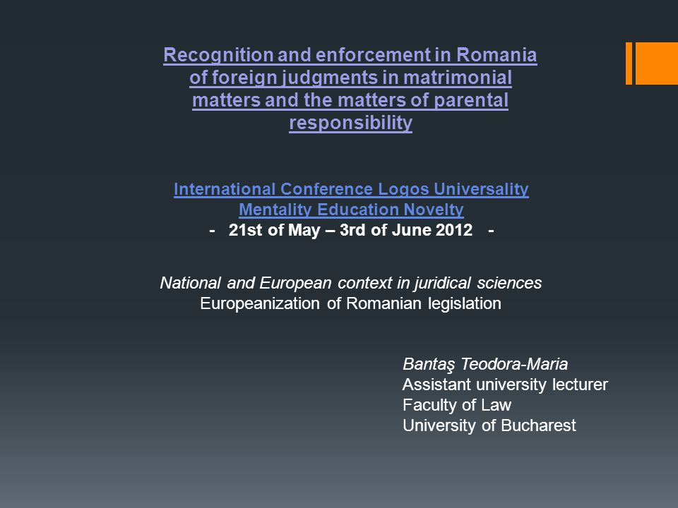Recognition and enforcement in Romania of foreign judgments in matrimonial matters and the matters of parental responsibility International Conference Logos Universality Mentality Education Novelty - 21st of May – 3rd of June 2012 - National and European context in juridical sciences Europeanization of Romanian legislation Bantaş Teodora-Maria Assistant university lecturer Faculty of Law University of Bucharest