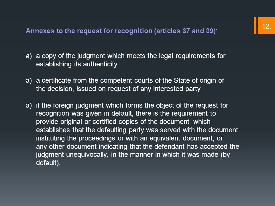 Annexes to the request for recognition (articles 37 and 39): a)a copy of the judgment which meets the legal requirements for establishing its authenticity a)a certificate from the competent courts of the State of origin of the decision, issued on request of any interested party a)if the foreign judgment which forms the object of the request for recognition was given in default, there is the requirement to provide original or certified copies of the document which establishes that the defaulting party was served with the document instituting the proceedings or with an equivalent document, or any other document indicating that the defendant has accepted the judgment unequivocally, in the manner in which it was made (by default).