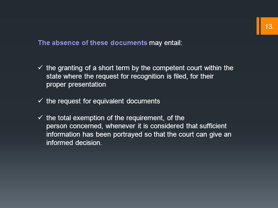 The absence of these documents may entail: the granting of a short term by the competent court within the state where the request for recognition is filed, for their proper presentation the request for equivalent documents the total exemption of the requirement, of the person concerned, whenever it is considered that sufficient information has been portrayed so that the court can give an informed decision.