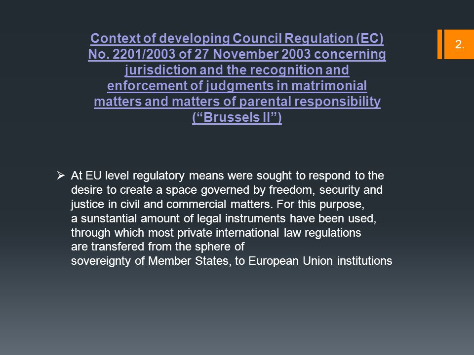  Judicial cooperation aims at promoting compatibility between the rules applicable in EU Member States in respect of conflicts of laws and jurisdiction  Harmonization of applicable rules regarding conflicts of laws has a direct influence on the mutual recognition of judgments between Member States  In applying the same conflict rules for determining the applicable law of a particular situation strengthens mutual confidence in judgments given by various authorities of the Member States  In this context, Council Regulation No.