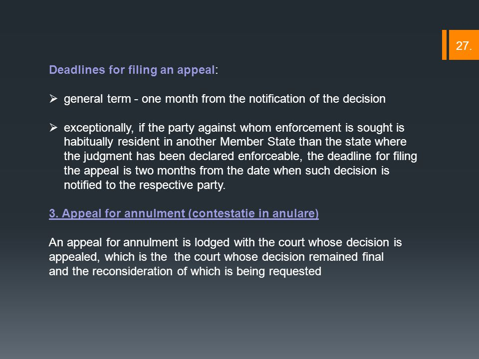 Deadlines for filing an appeal:  general term - one month from the notification of the decision  exceptionally, if the party against whom enforcement is sought is habitually resident in another Member State than the state where the judgment has been declared enforceable, the deadline for filing the appeal is two months from the date when such decision is notified to the respective party.