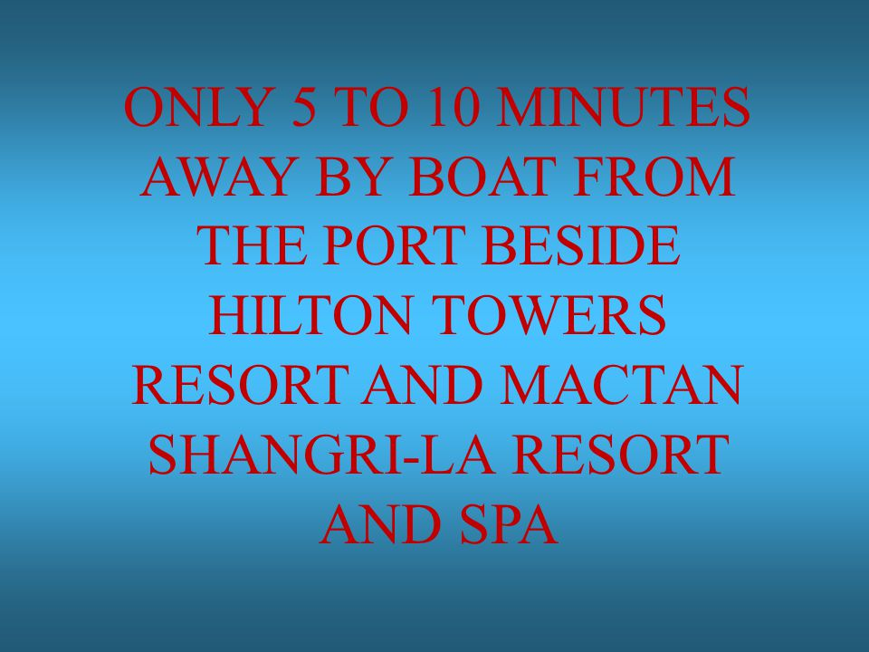 ONLY 5 TO 10 MINUTES AWAY BY BOAT FROM THE PORT BESIDE HILTON TOWERS RESORT AND MACTAN SHANGRI-LA RESORT AND SPA