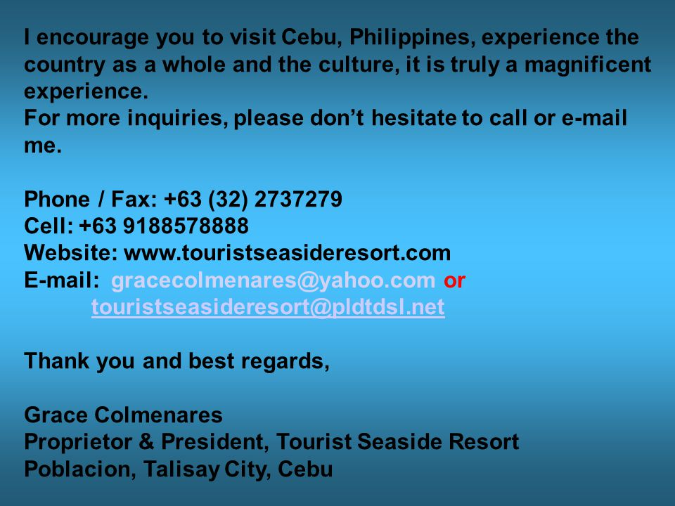 I encourage you to visit Cebu, Philippines, experience the country as a whole and the culture, it is truly a magnificent experience.
