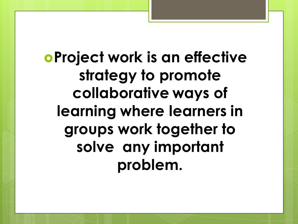  Project work is an effective strategy to promote collaborative ways of learning where learners in groups work together to solve any important problem.