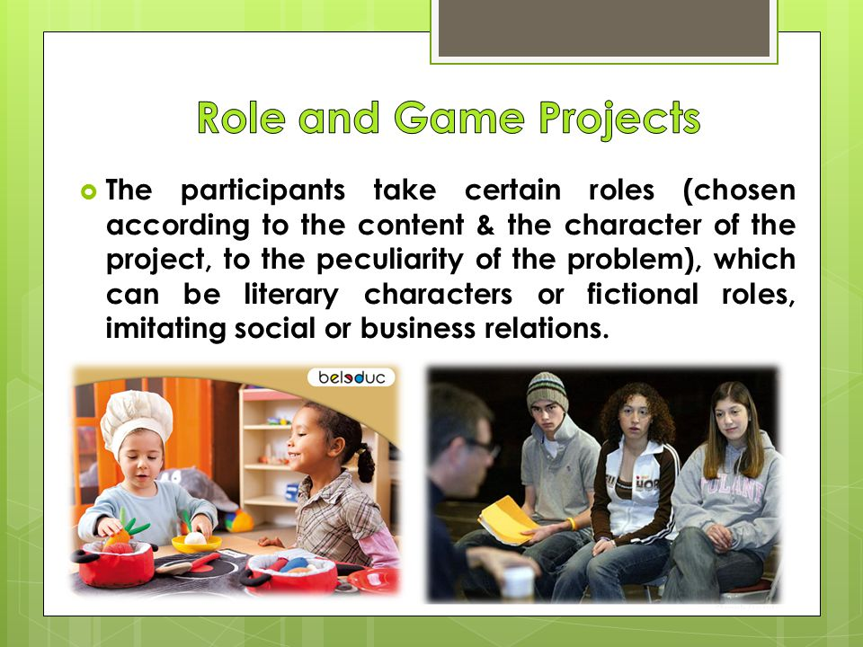  The participants take certain roles (chosen according to the content & the character of the project, to the peculiarity of the problem), which can be literary characters or fictional roles, imitating social or business relations.