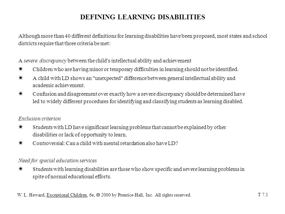 DEFINING LEARNING DISABILITIES Although more than 40 different definitions for learning disabilities have been proposed, most states and school districts require that three criteria be met: A severe discrepancy between the child s intellectual ability and achievement W Children who are having minor or temporary difficulties in learning should not be identified.
