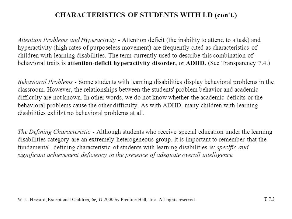 CHARACTERISTICS OF STUDENTS WITH LD (con t.) Attention Problems and Hyperactivity - Attention deficit (the inability to attend to a task) and hyperactivity (high rates of purposeless movement) are frequently cited as characteristics of children with learning disabilities.