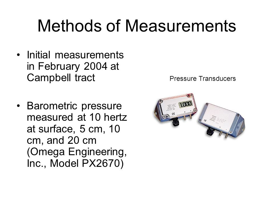 Methods of Measurements Initial measurements in February 2004 at Campbell tract Barometric pressure measured at 10 hertz at surface, 5 cm, 10 cm, and 20 cm (Omega Engineering, Inc., Model PX2670) Pressure Transducers