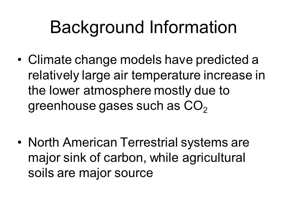 Background Information Climate change models have predicted a relatively large air temperature increase in the lower atmosphere mostly due to greenhouse gases such as CO 2 North American Terrestrial systems are major sink of carbon, while agricultural soils are major source