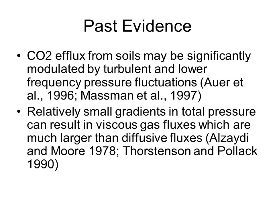 Past Evidence CO2 efflux from soils may be significantly modulated by turbulent and lower frequency pressure fluctuations (Auer et al., 1996; Massman et al., 1997) Relatively small gradients in total pressure can result in viscous gas fluxes which are much larger than diffusive fluxes (Alzaydi and Moore 1978; Thorstenson and Pollack 1990)