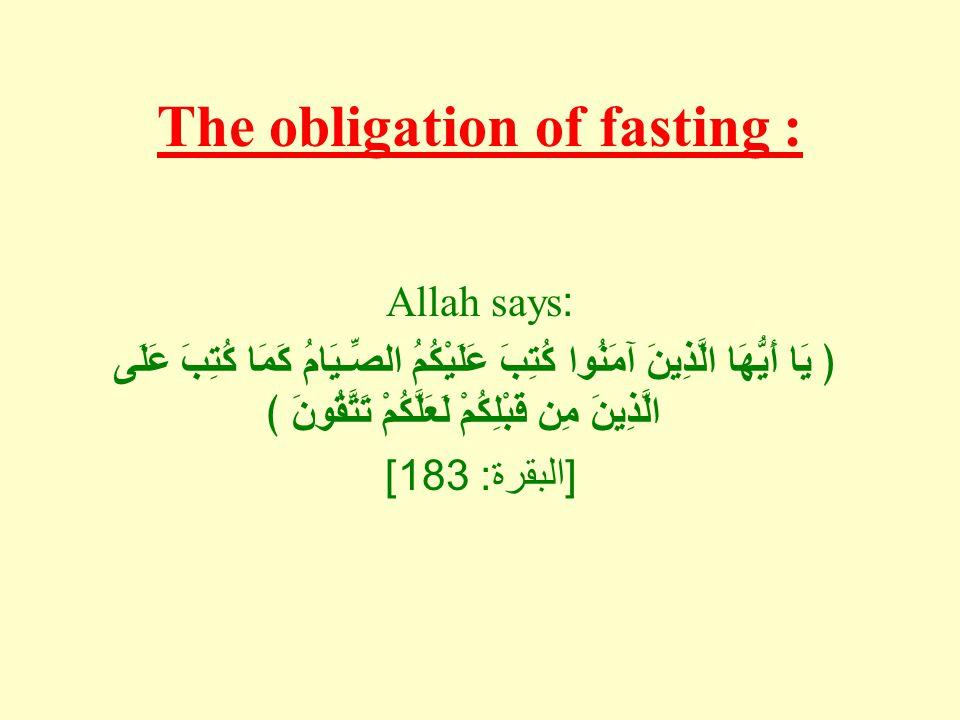 The obligation of fasting : Allah says: ﴿ يَا أَيُّهَا الَّذِينَ آمَنُوا كُتِبَ عَلَيْكُمُ الصِّـيَامُ كَمَا كُتِبَ عَلَى الَّذِينَ مِن قَبْلِكُمْ لَع