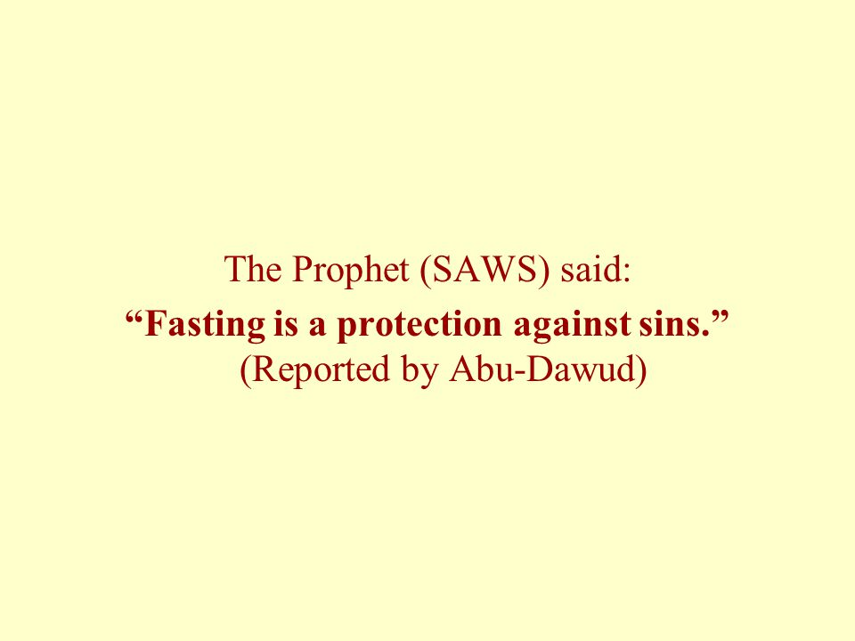 The Prophet (SAWS) said: Fasting is a protection against sins. (Reported by Abu-Dawud)