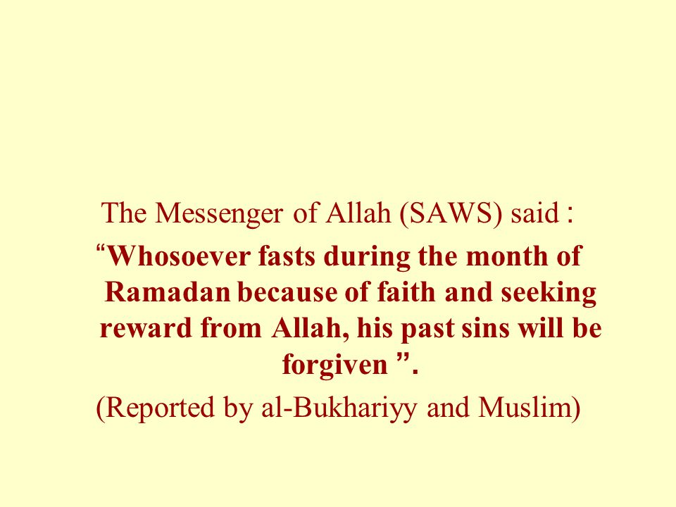 """The Messenger of Allah (SAWS) said: """"Whosoever fasts during the month of Ramadan because of faith and seeking reward from Allah, his past sins will be"""