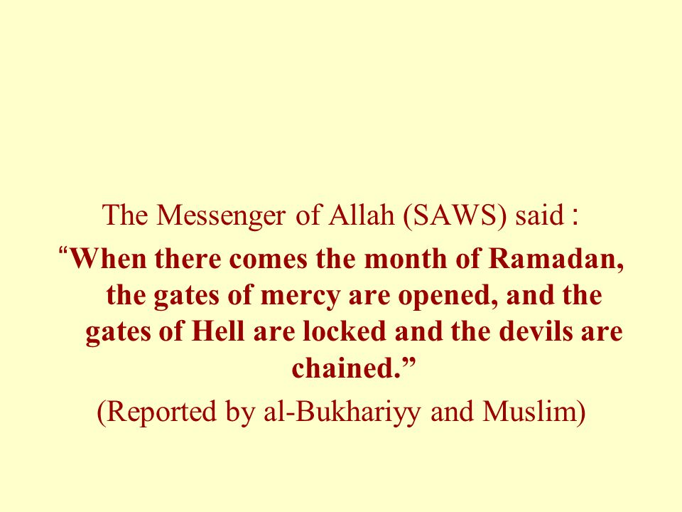The Messenger of Allah (SAWS) said: When there comes the month of Ramadan, the gates of mercy are opened, and the gates of Hell are locked and the devils are chained. (Reported by al-Bukhariyy and Muslim)