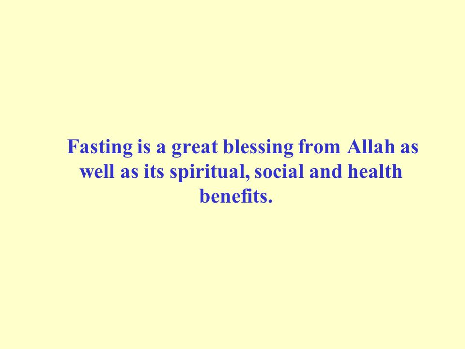 Fasting is a great blessing from Allah as well as its spiritual, social and health benefits.