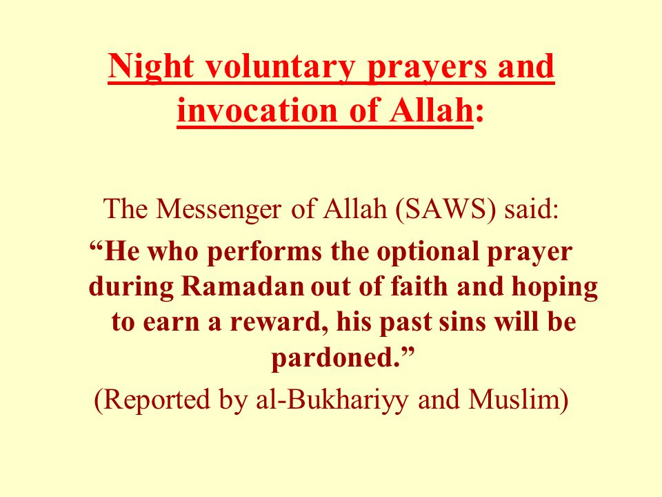 Night voluntary prayers and invocation of Allah: The Messenger of Allah (SAWS) said: He who performs the optional prayer during Ramadan out of faith and hoping to earn a reward, his past sins will be pardoned. (Reported by al-Bukhariyy and Muslim)
