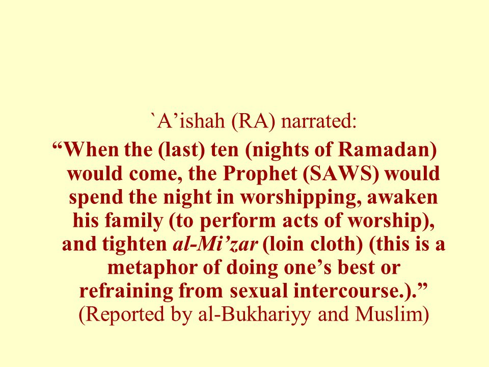 `A'ishah (RA) narrated: When the (last) ten (nights of Ramadan) would come, the Prophet (SAWS) would spend the night in worshipping, awaken his family (to perform acts of worship), and tighten al-Mi'zar (loin cloth) (this is a metaphor of doing one's best or refraining from sexual intercourse.). (Reported by al-Bukhariyy and Muslim)