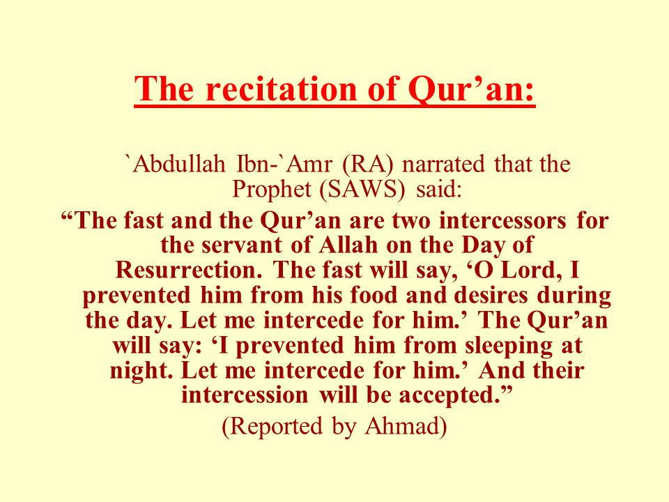The recitation of Qur'an: `Abdullah Ibn-`Amr (RA) narrated that the Prophet (SAWS) said: The fast and the Qur'an are two intercessors for the servant of Allah on the Day of Resurrection.