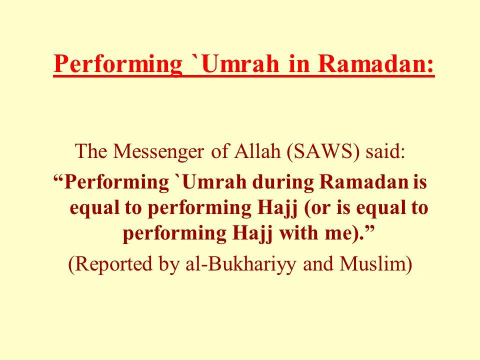 "Performing `Umrah in Ramadan: The Messenger of Allah (SAWS) said: ""Performing `Umrah during Ramadan is equal to performing Hajj (or is equal to perfor"
