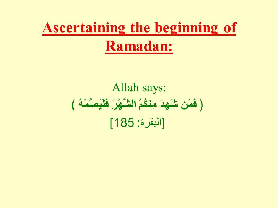Ascertaining the beginning of Ramadan: Allah says: ﴿ فَمَن شَهِدَ مِنكُمُ الشَّهْرَ فَلْيَصُمْهُ ﴾ [ البقرة : 185]