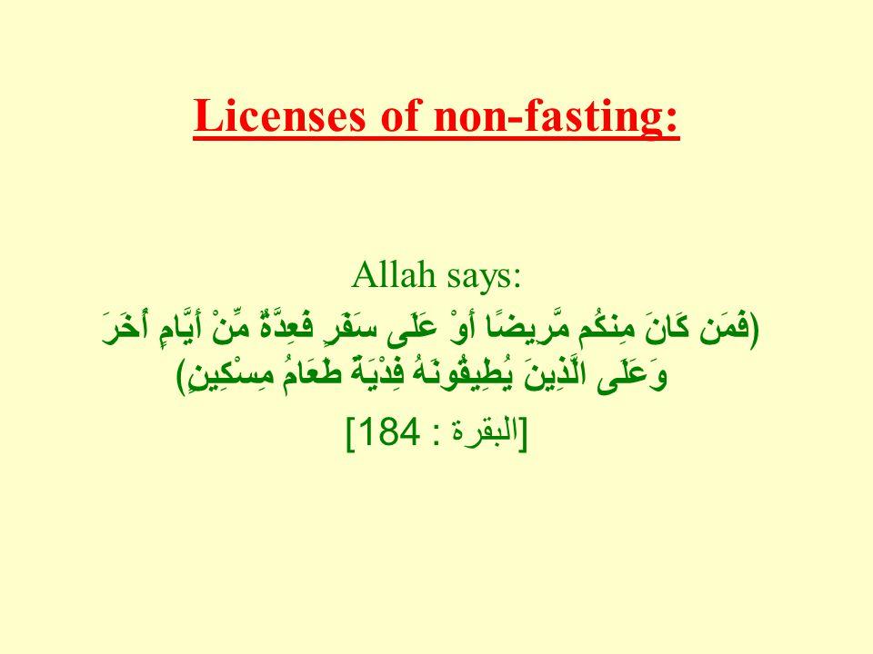 Licenses of non-fasting: Allah says: ﴿فَمَن كَانَ مِنكُم مَّرِيضًا أَوْ عَلَى سَفَرٍ فَعِدَّةٌ مِّنْ أَيَّامٍ أُخَرَ وَعَلَى الَّذِينَ يُطِيقُونَهُ فِ